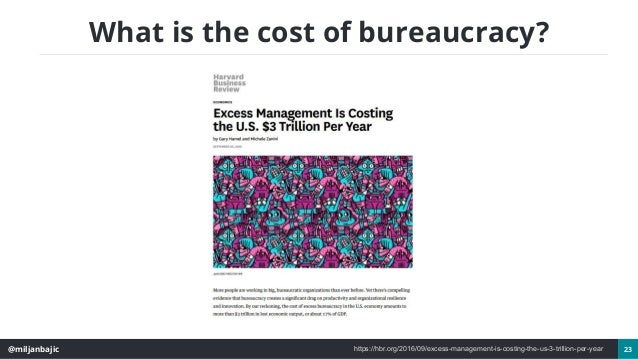 @miljanbajic 23 What is the cost of bureaucracy? https://hbr.org/2016/09/excess-management-is-costing-the-us-3-trillion-pe...
