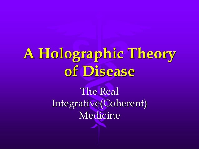 A Holographic Theory of Disease The Real Integrative(Coherent) Medicine