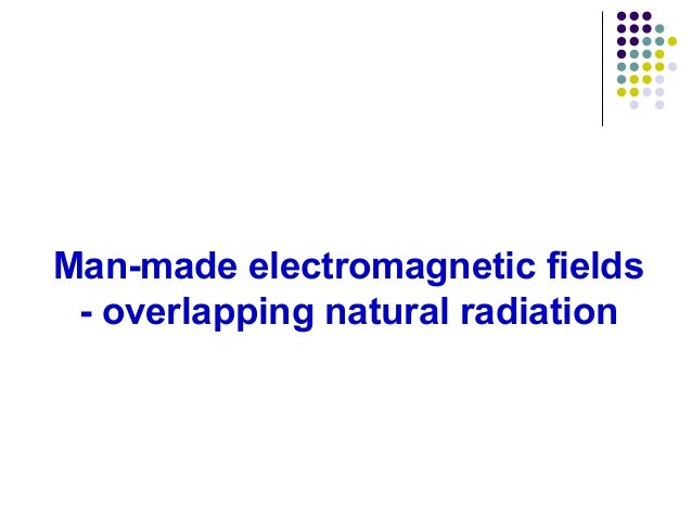 Man-made electromagnetic fields - overlapping natural radiation