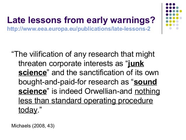 """""""The vilification of any research that might threaten corporate interests as """"junk science"""" and the sanctification of its ..."""