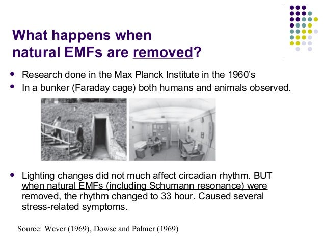 What happens when natural EMFs are removed?  Research done in the Max Planck Institute in the 1960's  In a bunker (Farad...