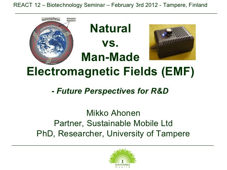 Natural  vs.  Man-Made  Electromagnetic Fields (EMF)  -  Future Perspectives for R&D   Mikko Ahonen Partner, Sustainable M...