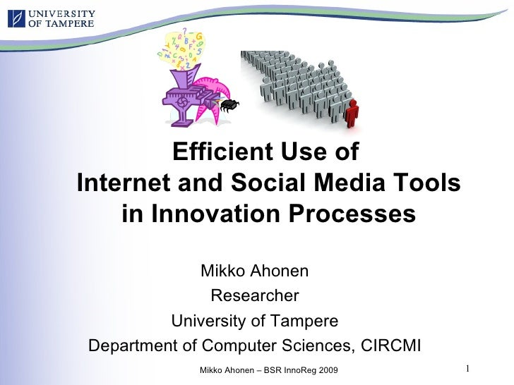 Efficient Use of  Internet and Social Media Tools in Innovation Processes Mikko Ahonen Researcher University of Tampere De...