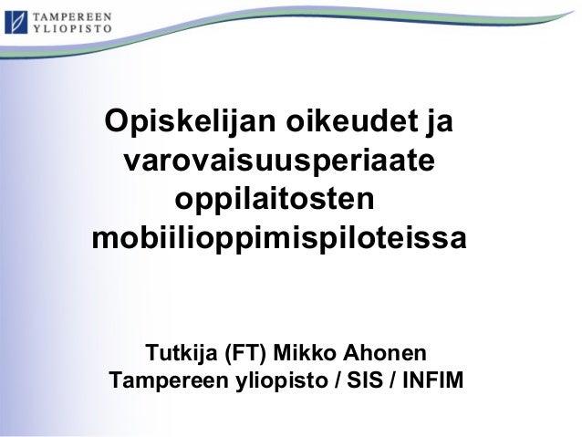 Opiskelijan oikeudet ja  varovaisuusperiaate  oppilaitosten  mobiilioppimispiloteissa  Tutkija (FT) Mikko Ahonen  Tamperee...