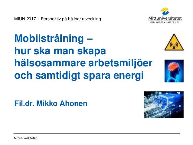 Mittuniversitetet Mobilstrålning – hur ska man skapa hälsosammare arbetsmiljöer och samtidigt spara energi Fil.dr. Mikko A...