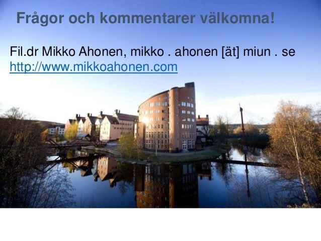 Fil.dr Mikko Ahonen, mikko . ahonen [ät] miun . se http://www.mikkoahonen.com Frågor och kommentarer välkomna!