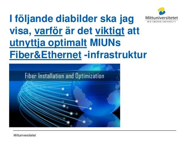 Mittuniversitetet I följande diabilder ska jag visa, varför är det viktigt att utnyttja optimalt MIUNs Fiber&Ethernet -inf...