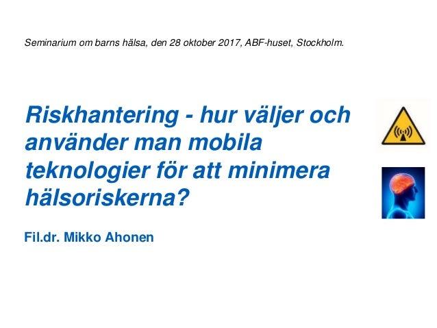 Riskhantering - hur väljer och använder man mobila teknologier för att minimera hälsoriskerna? Fil.dr. Mikko Ahonen Semina...