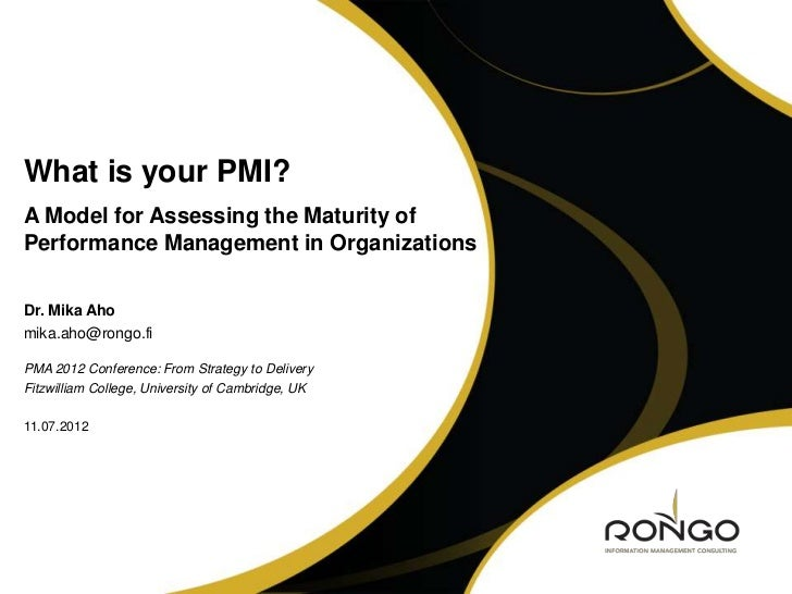 What is your PMI?A Model for Assessing the Maturity ofPerformance Management in OrganizationsDr. Mika Ahomika.aho@rongo.fi...