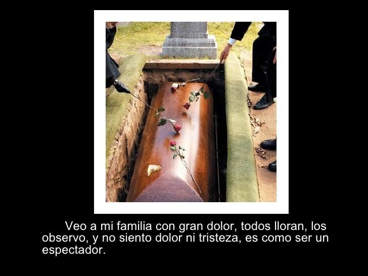 Veo a mi familia con gran dolor, todos lloran, los observo, y no siento dolor ni tristeza, es como ser un espectador.
