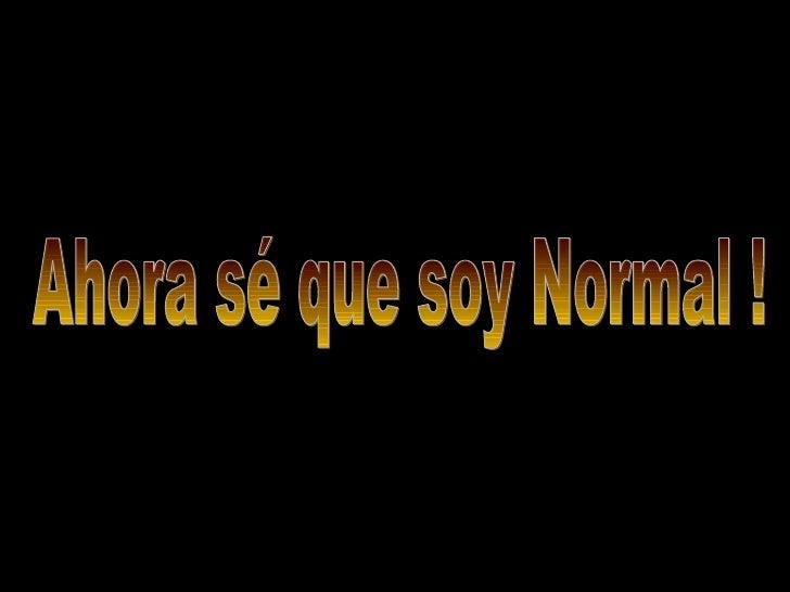 Ahora sé que soy Normal !