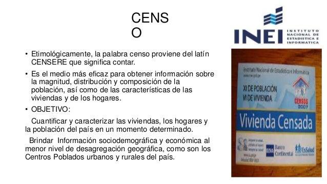 • Etimológicamente, la palabra censo proviene del latín CENSERE que significa contar. • Es el medio más eficaz para obtene...