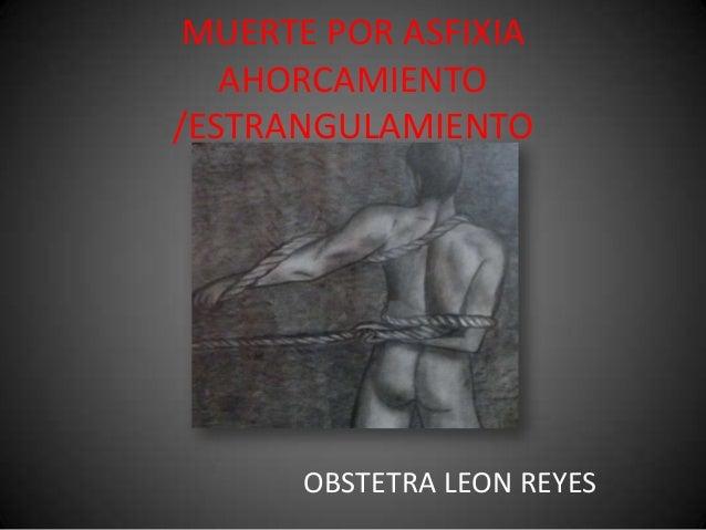 MUERTE POR ASFIXIAAHORCAMIENTO/ESTRANGULAMIENTOOBSTETRA LEON REYES