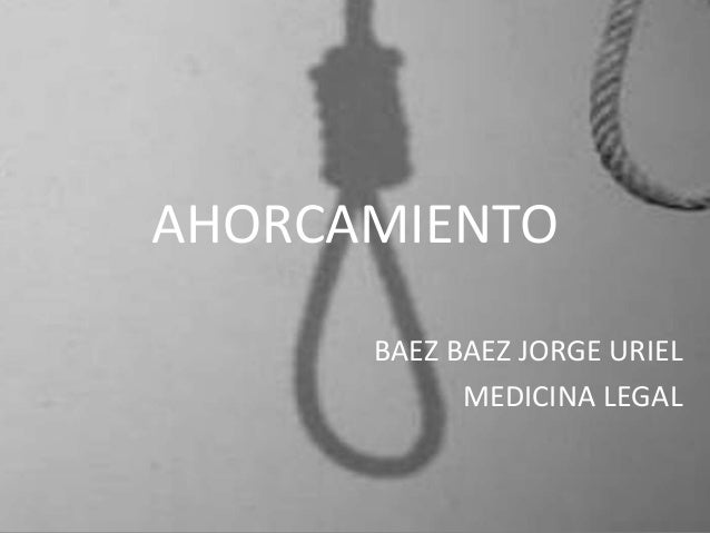 AHORCAMIENTO      BAEZ BAEZ JORGE URIEL            MEDICINA LEGAL