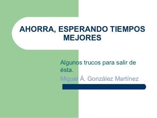 AHORRA, ESPERANDO TIEMPOS         MEJORES        Algunos trucos para salir de        ésta.        Miguel Á. González Martí...