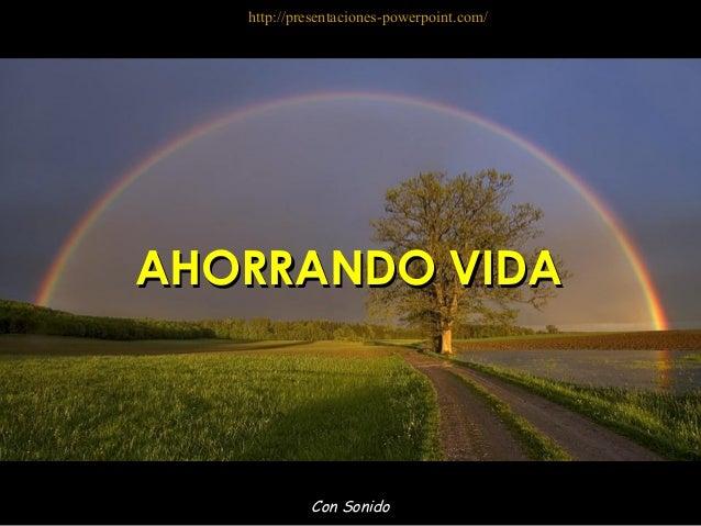 Con Sonido AHORRANDO VIDAAHORRANDO VIDA http://presentaciones-powerpoint.com/