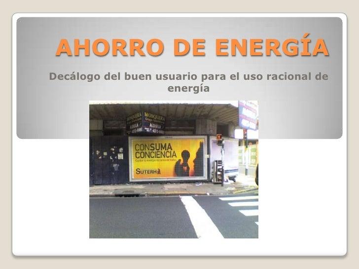AHORRO DE ENERGÍA Decálogo del buen usuario para el uso racional de                     energía