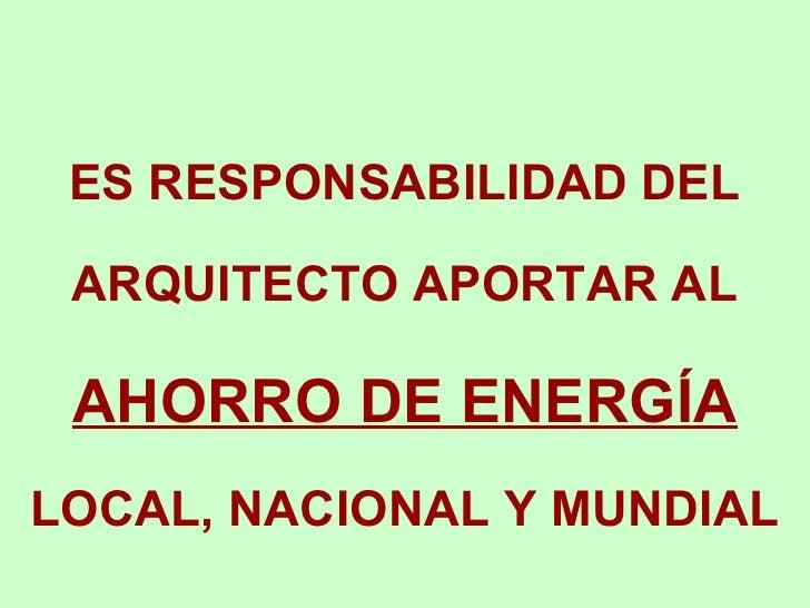 ES RESPONSABILIDAD DEL ARQUITECTO APORTAR AL  AHORRO DE ENERGÍA  LOCAL, NACIONAL Y MUNDIAL