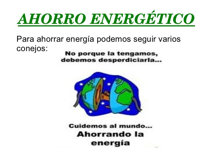 AHORRO ENERGÉTICO Para ahorrar energía podemos seguir varios conejos: