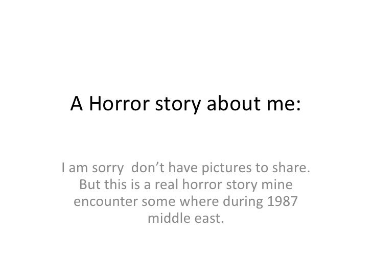 A Horror story about me:<br />I am sorry  don't have pictures to share. But this is a real horror story mine encounter som...