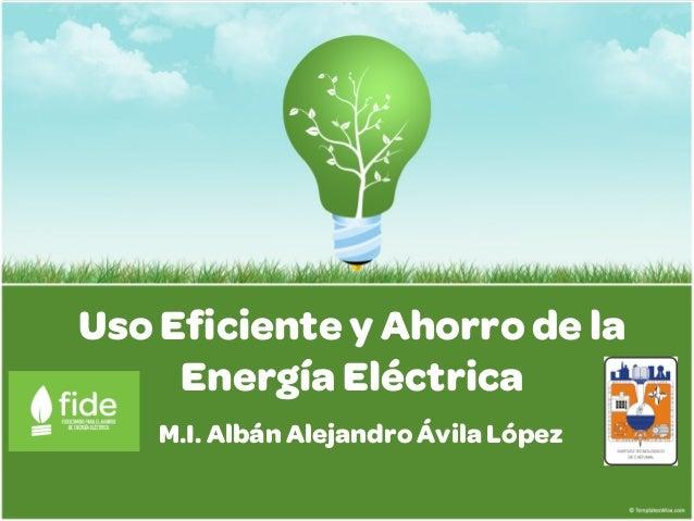 Uso Eficiente y Ahorro de la     Energía Eléctrica    M.I. Albán Alejandro Ávila López