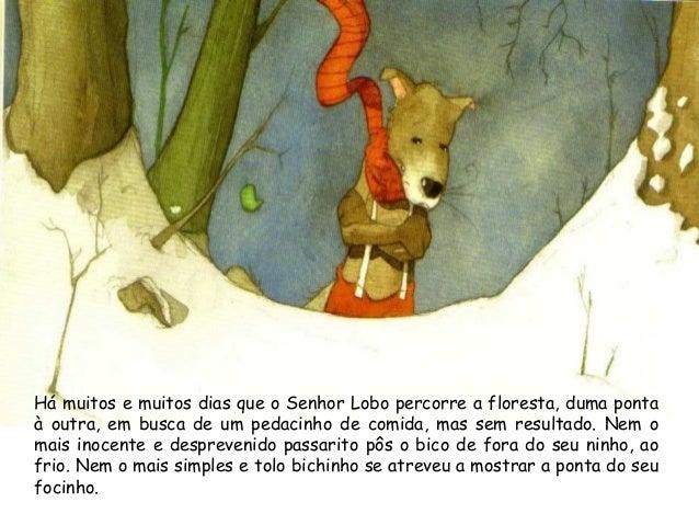 Há muitos e muitos dias que o Senhor Lobo percorre a floresta, duma ponta à outra, em busca de um pedacinho de comida, mas...