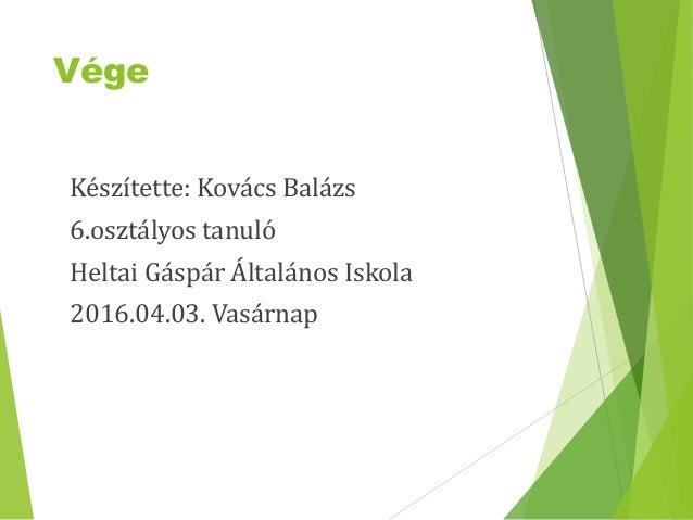 Vége Készítette: Kovács Balázs 6.osztályos tanuló Heltai Gáspár Általános Iskola 2016.04.03. Vasárnap