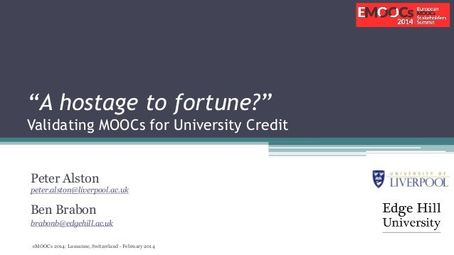 """""""A hostage to fortune?"""" Validating MOOCs for University Credit Peter Alston peter.alston@liverpool.ac.uk  Ben Brabon brabo..."""