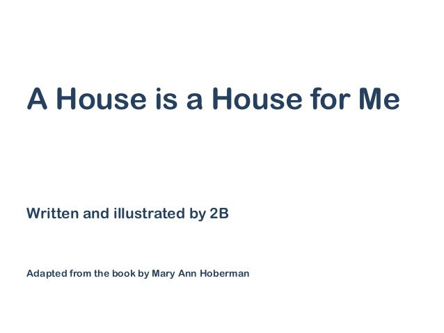 A House is a House for Me  Written and illustrated by 2B  Adapted from the book by Mary Ann Hoberman