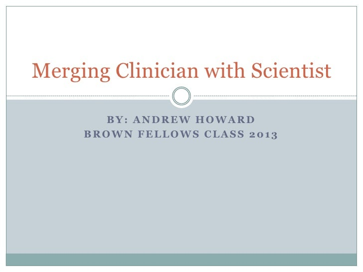 By: Andrew Howard<br />Brown Fellows Class 2013<br />Merging Clinician with Scientist<br />