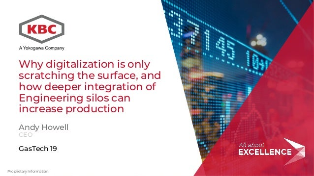 Proprietary Information Andy Howell CEO GasTech 19 Why digitalization is only scratching the surface, and how deeper integ...