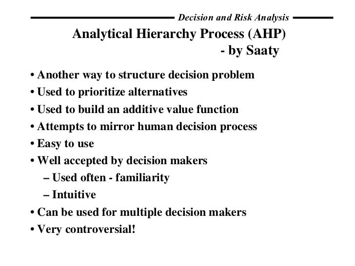 Analytical Hierarchy Process (AHP) - by Saaty <ul><li>•  Another way to structure decision problem </li></ul><ul><li>•  Us...
