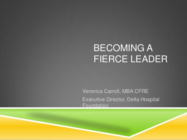 BECOMING A FIERCE LEADER  Veronica Carroll, MBA CFRE Executive Director, Delta Hospital Foundation