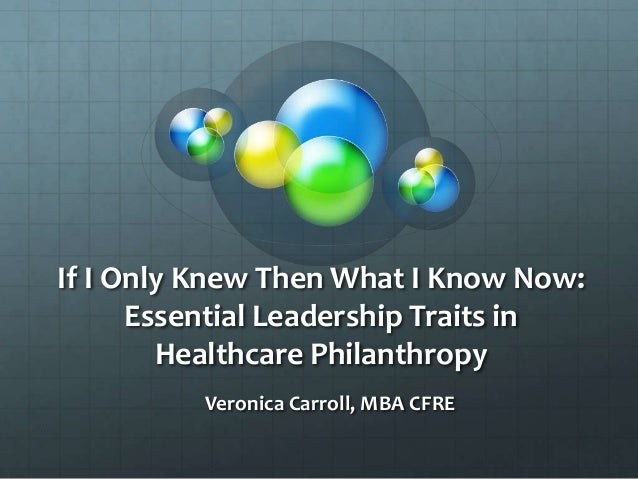 If I Only Knew Then What I Know Now: Essential Leadership Traits in Healthcare Philanthropy Veronica Carroll, MBA CFRE