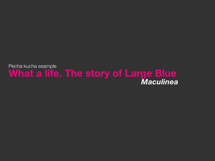 Pecha kucha exampleWhat a life. The story of Large Blue                            Maculinea