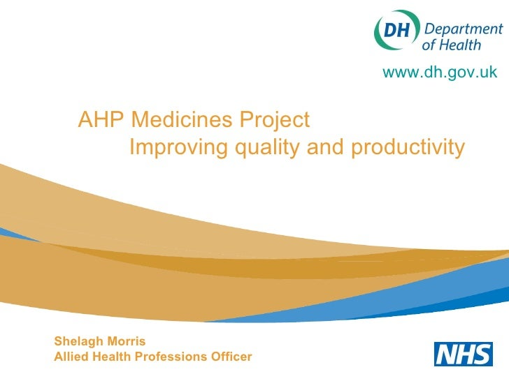 AHP Medicines Project  Improving quality and productivity www.dh.gov.uk   Shelagh Morris Allied Health Professions Officer