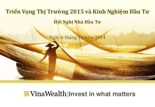 Triển Vọng Thị Trường 2015 và Kinh Nghiệm Đầu Tư  Hội Nghị Nhà Đầu Tư  Ngày 6 tháng 12 năm 2014   Invest in what matters