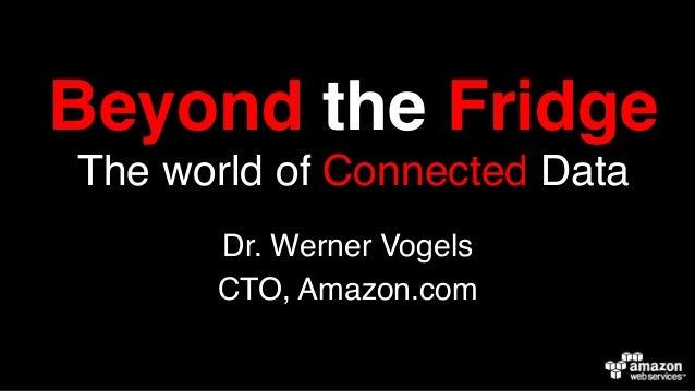 Beyond the Fridge The world of Connected Data ! Dr. Werner Vogels! CTO, Amazon.com!