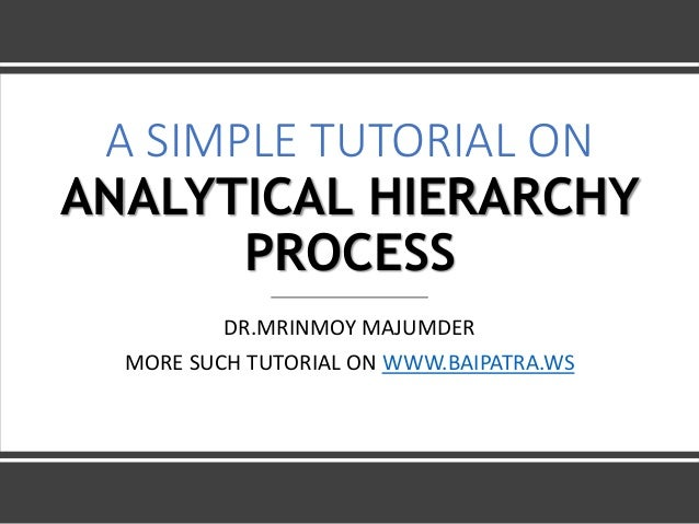 A SIMPLE TUTORIAL ON ANALYTICAL HIERARCHY PROCESS DR.MRINMOY MAJUMDER MORE SUCH TUTORIAL ON WWW.BAIPATRA.WS