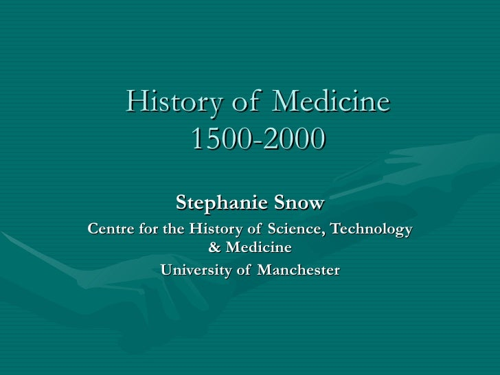 History of Medicine 1500-2000 Stephanie Snow Centre for the History of Science, Technology & Medicine University of Manche...
