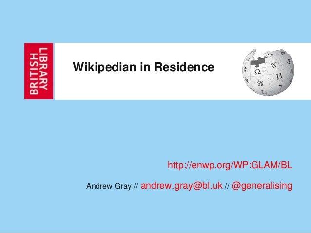 Wikipedian in Residence                         http://enwp.org/WP:GLAM/BL  Andrew Gray //   andrew.gray@bl.uk // @general...