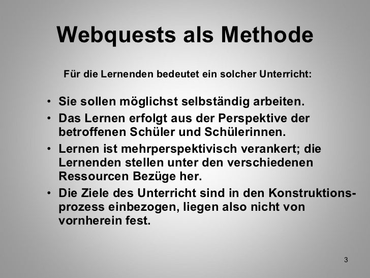 Webquests als Methode <ul><ul><li>Für die Lernenden bedeutet ein solcher Unterricht: </li></ul></ul><ul><ul><li>Sie sollen...