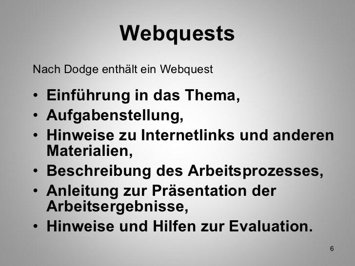 Webquests <ul><li>Nach Dodge enthält ein Webquest </li></ul><ul><li>Einführung in das Thema, </li></ul><ul><li>Aufgabenste...
