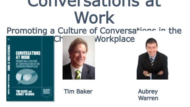 Conversations at Work Promoting a Culture of Conversations in the Changing Workplace Tim Baker Aubrey Warren
