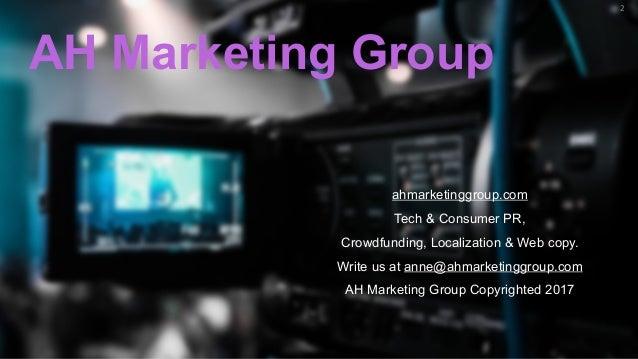 2 AH Marketing Group ahmarketinggroup.com Tech & Consumer PR, Crowdfunding, Localization & Web copy. Write us at anne@ahma...