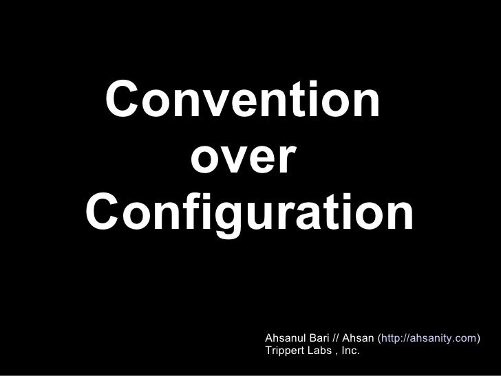 Convention  over  Configuration Ahsanul Bari // Ahsan ( http://ahsanity.com )‏ Trippert Labs , Inc.