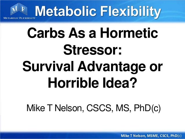 Carbs As a Hormetic Stressor: Survival Advantage or Horrible Idea? Mike T Nelson, CSCS, MS, PhD(c) Mike T Nelson, MSME, CS...