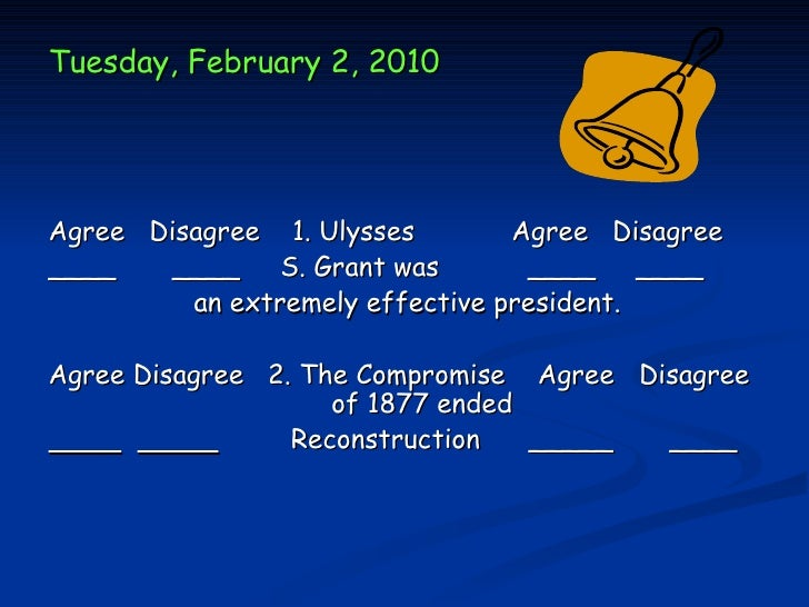 Tuesday, February 2, 2010Agree Disagree 1. Ulysses        Agree Disagree____    ____ S. Grant was         ____ ____       ...