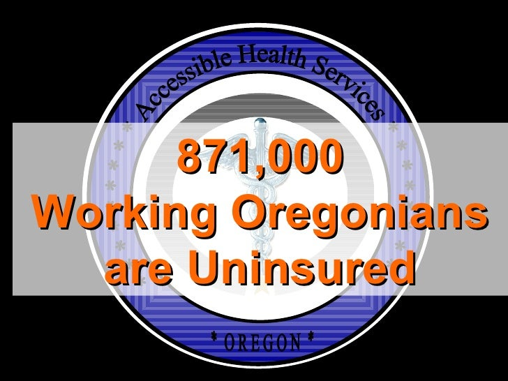 * * * * * * * * * Accessible Health Services * * * * * * * * * *  O R E G O N  * 871,000 Working Oregonians are Uninsured