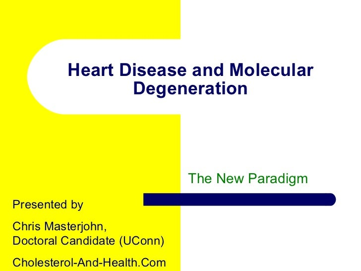 Heart Disease and Molecular Degeneration The New Paradigm Presented by  Chris Masterjohn, Doctoral Candidate (UConn) Chole...